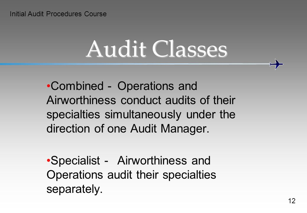 Initial Audit Procedures Course Audit Classes Combined -Operations and Airworthiness conduct audits of their specialties simultaneously under the direction of one Audit Manager.