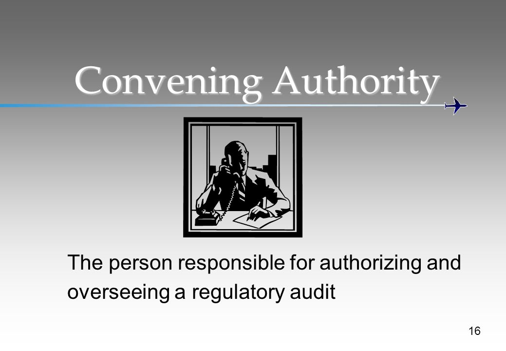 Convening Authority The person responsible for authorizing and overseeing a regulatory audit 16
