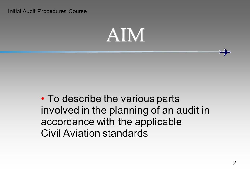 Initial Audit Procedures Course AIM To describe the various parts involved in the planning of an audit in accordance with the applicable Civil Aviation standards 2
