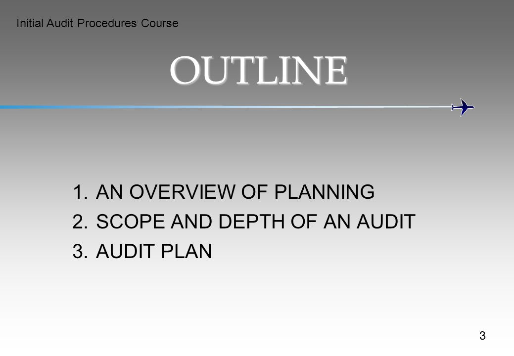 Initial Audit Procedures Course OUTLINE 1.AN OVERVIEW OF PLANNING 2.SCOPE AND DEPTH OF AN AUDIT 3.