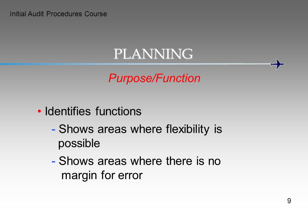 Initial Audit Procedures Course PLANNING Purpose/Function Identifies functions - Shows areas where flexibility is possible - Shows areas where there is no margin for error 9