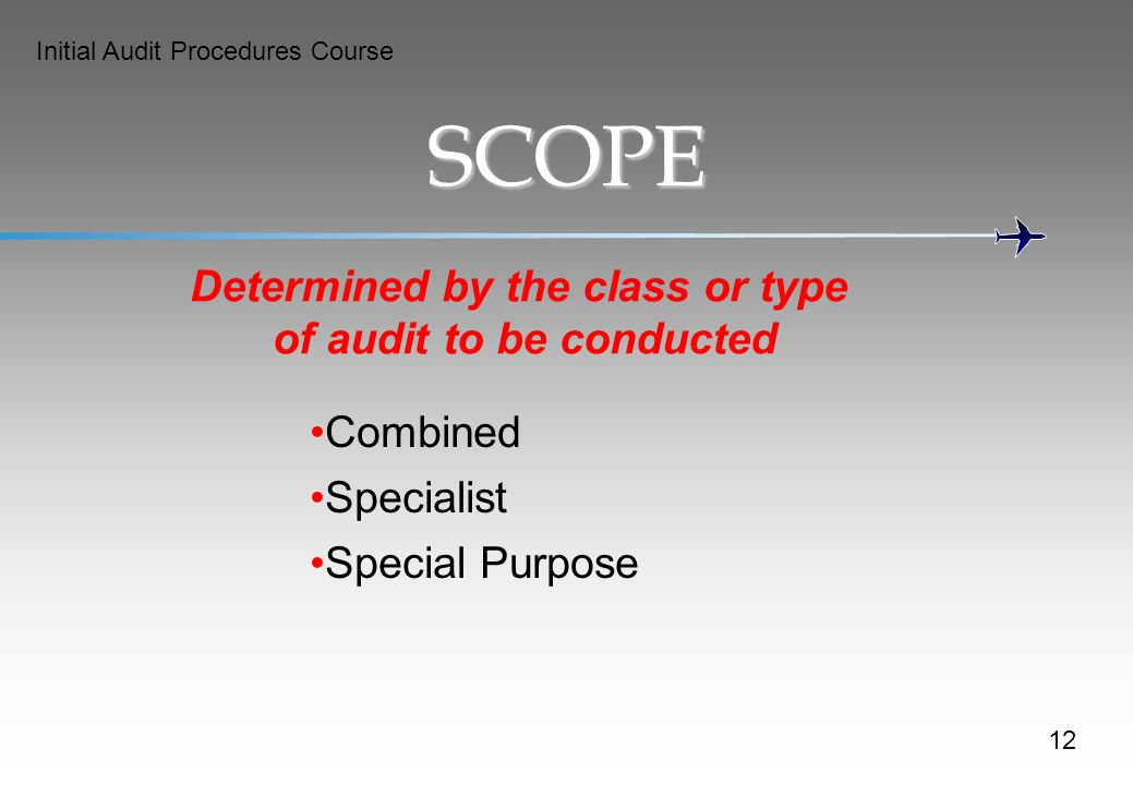 Initial Audit Procedures Course SCOPE Determined by the class or type of audit to be conducted Combined Specialist Special Purpose 12