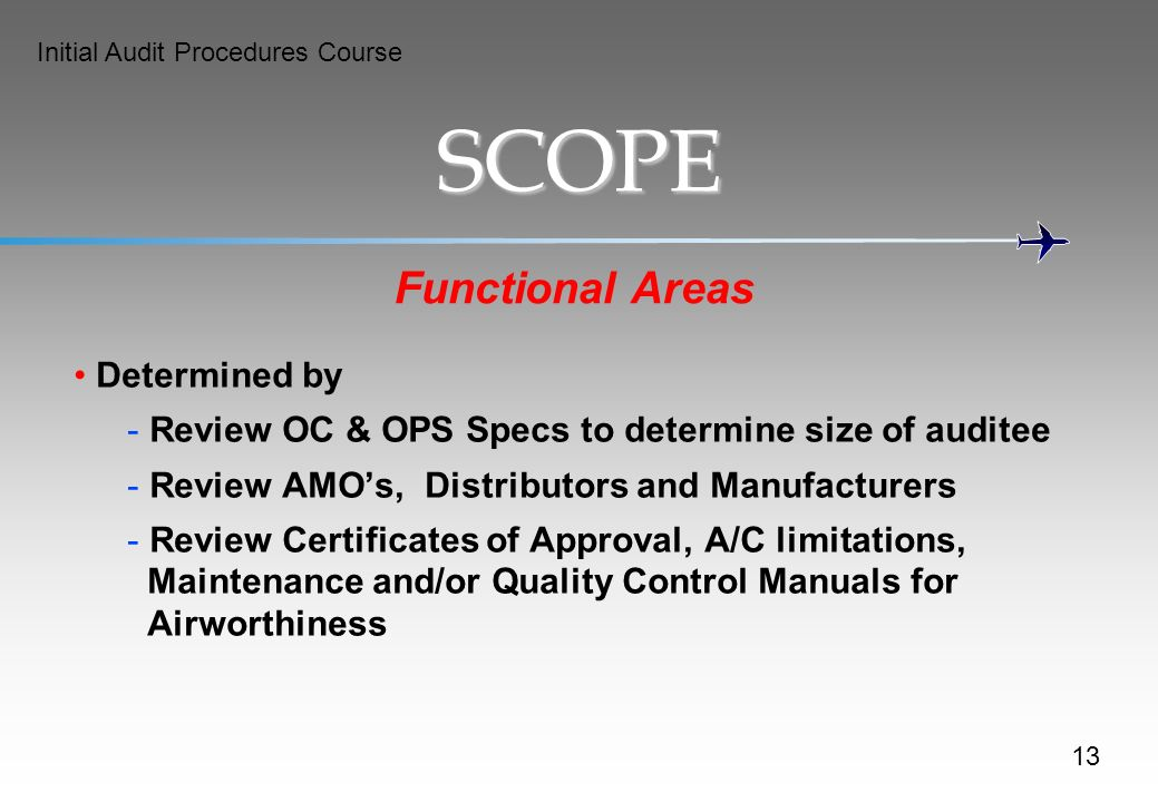 Initial Audit Procedures Course SCOPE Functional Areas Determined by - Review OC & OPS Specs to determine size of auditee - Review AMOs, Distributors and Manufacturers - Review Certificates of Approval, A/C limitations, Maintenance and/or Quality Control Manuals for Airworthiness 13