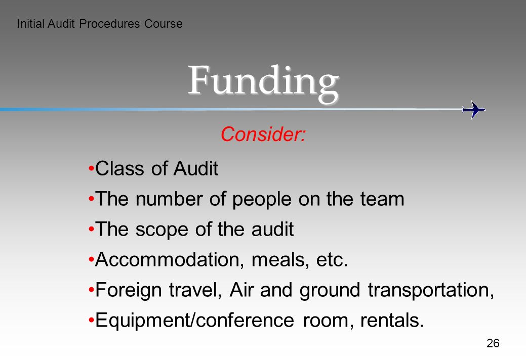 Initial Audit Procedures Course Funding Consider: Class of Audit The number of people on the team The scope of the audit Accommodation, meals, etc.