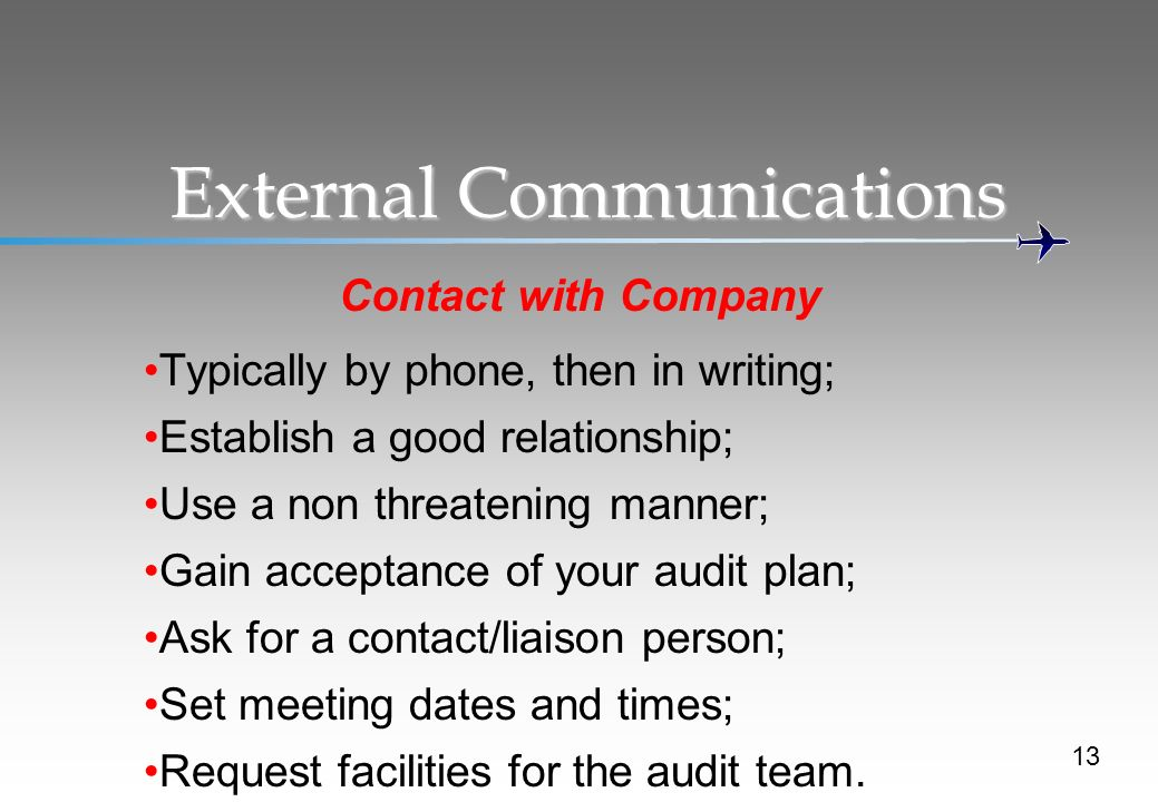 13 External Communications Contact with Company Typically by phone, then in writing; Establish a good relationship; Use a non threatening manner; Gain acceptance of your audit plan; Ask for a contact/liaison person; Set meeting dates and times; Request facilities for the audit team.