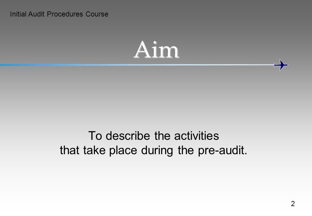 Initial Audit Procedures Course Aim To describe the activities that take place during the pre-audit.