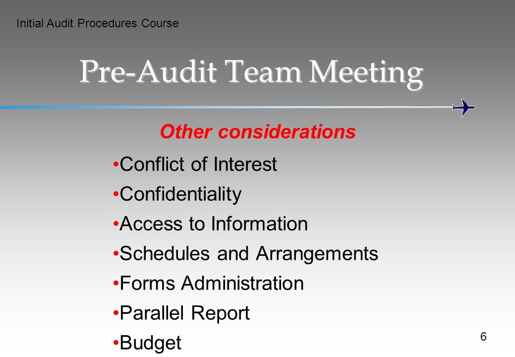 Initial Audit Procedures Course Pre-Audit Team Meeting Other considerations Conflict of Interest Confidentiality Access to Information Schedules and Arrangements Forms Administration Parallel Report Budget 6