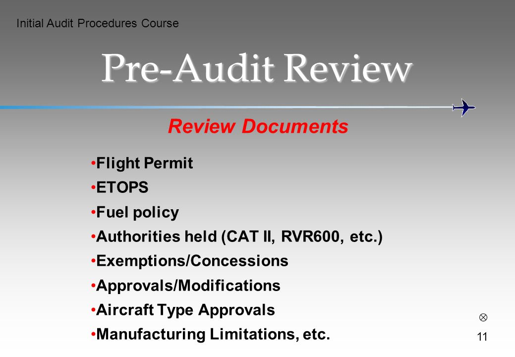 Initial Audit Procedures Course Pre-Audit Review Review Documents Flight Permit ETOPS Fuel policy Authorities held (CAT II, RVR600, etc.) Exemptions/Concessions Approvals/Modifications Aircraft Type Approvals Manufacturing Limitations, etc.