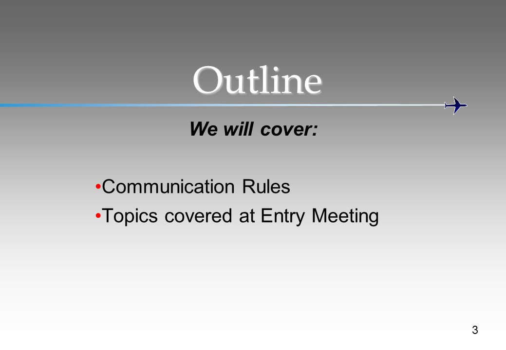 Outline We will cover: Communication Rules Topics covered at Entry Meeting 3