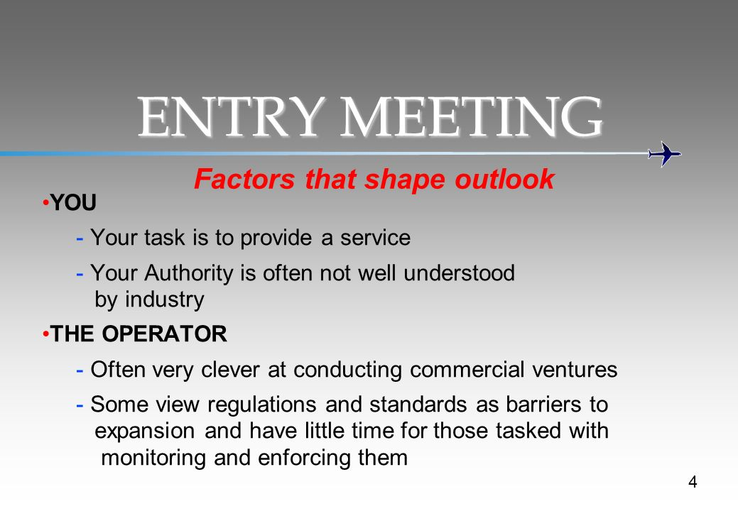 ENTRY MEETING Factors that shape outlook YOU - Your task is to provide a service - Your Authority is often not well understood by industry THE OPERATOR - Often very clever at conducting commercial ventures - Some view regulations and standards as barriers to expansion and have little time for those tasked with monitoring and enforcing them 4