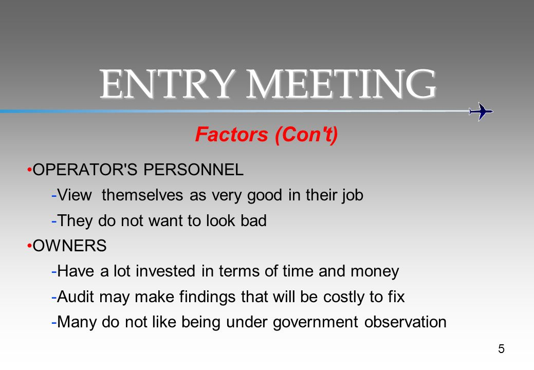 ENTRY MEETING Factors (Con t) OPERATOR S PERSONNEL -View themselves as very good in their job -They do not want to look bad OWNERS -Have a lot invested in terms of time and money -Audit may make findings that will be costly to fix -Many do not like being under government observation 5
