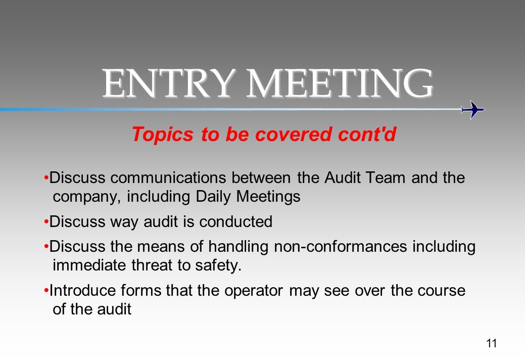 11 ENTRY MEETING Topics to be covered cont d Discuss communications between the Audit Team and the company, including Daily Meetings Discuss way audit is conducted Discuss the means of handling non-conformances including immediate threat to safety.