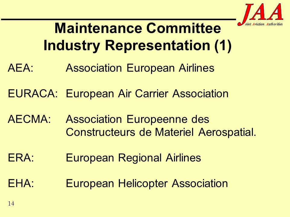 14 ointAviationAuthorities Maintenance Committee Industry Representation (1) AEA:Association European Airlines EURACA:European Air Carrier Association AECMA:Association Europeenne des Constructeurs de Materiel Aerospatial.