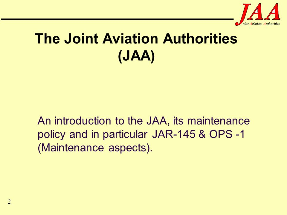 3 ointAviationAuthorities JAA OBJECTIVES To ensure through co-operation on regulation, common high levels of aviation safety within the member states.