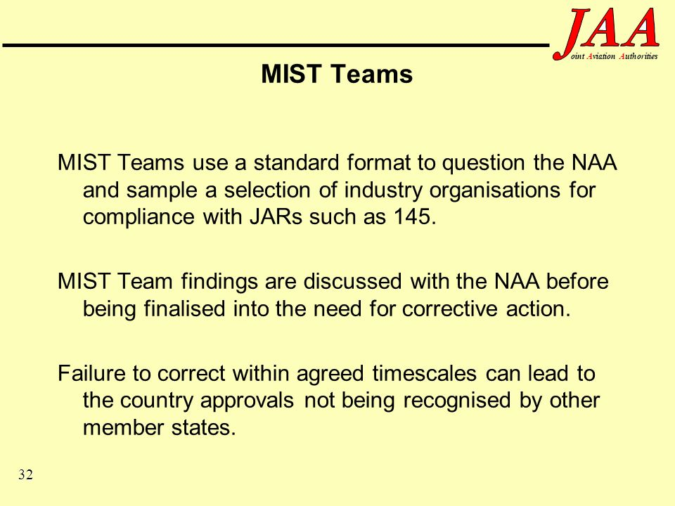 32 ointAviationAuthorities MIST Teams MIST Teams use a standard format to question the NAA and sample a selection of industry organisations for compliance with JARs such as 145.
