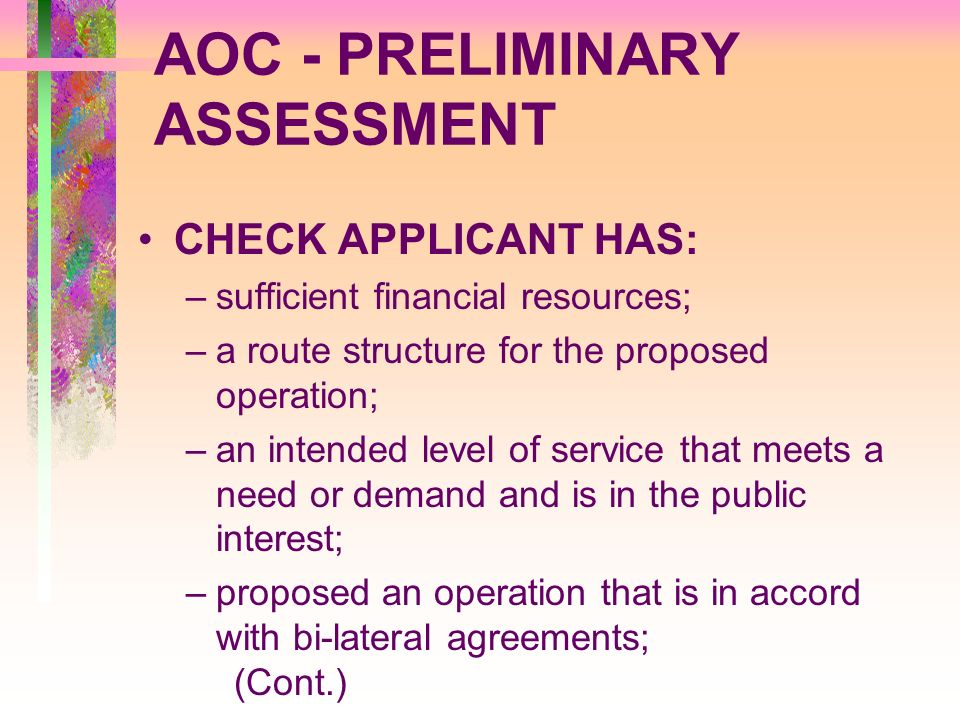 AOC - PRELIMINARY ASSESSMENT CHECK APPLICANT HAS: –sufficient financial resources; –a route structure for the proposed operation; –an intended level o