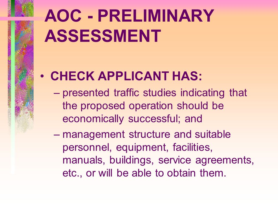 AOC - PRELIMINARY ASSESSMENT CHECK APPLICANT HAS: –presented traffic studies indicating that the proposed operation should be economically successful;
