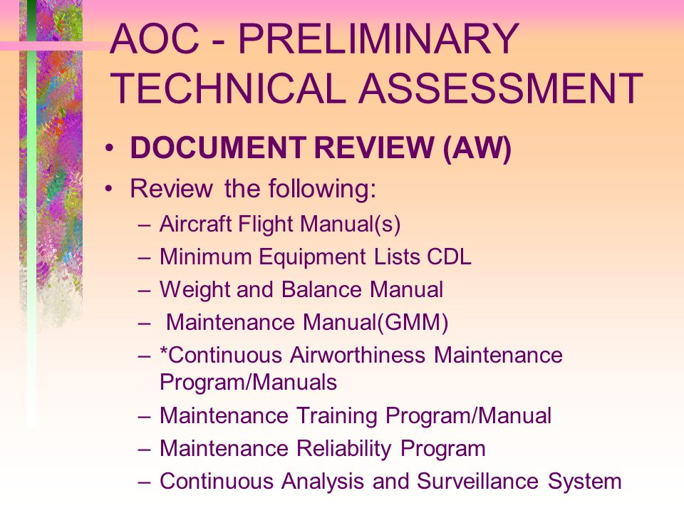 AOC - PRELIMINARY TECHNICAL ASSESSMENT DOCUMENT REVIEW (AW) Review the following: –Aircraft Flight Manual(s) –Minimum Equipment Lists CDL –Weight and
