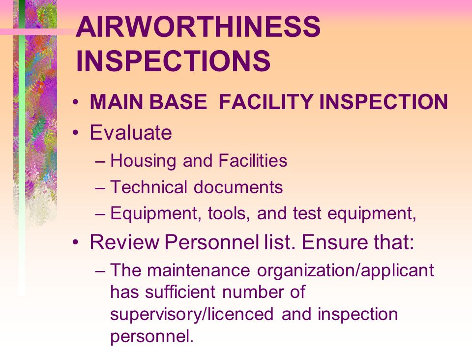 AIRWORTHINESS INSPECTIONS MAIN BASE FACILITY INSPECTION Evaluate –Housing and Facilities –Technical documents –Equipment, tools, and test equipment, R