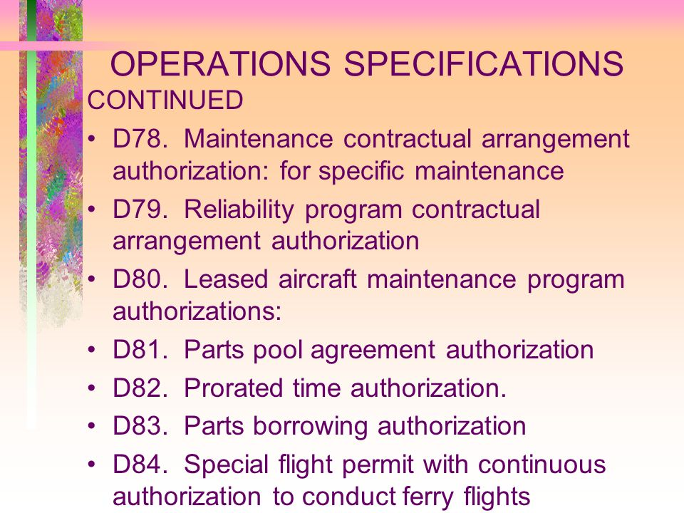 OPERATIONS SPECIFICATIONS CONTINUED D78. Maintenance contractual arrangement authorization: for specific maintenance D79. Reliability program contract