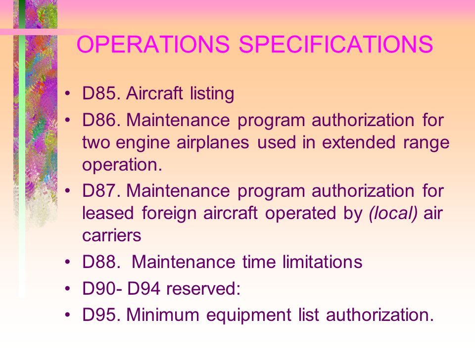 OPERATIONS SPECIFICATIONS D85. Aircraft listing D86. Maintenance program authorization for two engine airplanes used in extended range operation. D87.