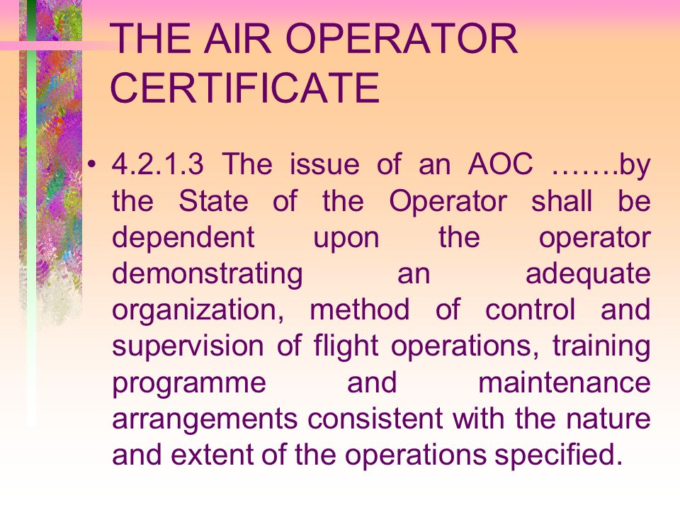 THE AIR OPERATOR CERTIFICATE 4.2.1.3 The issue of an AOC …….by the State of the Operator shall be dependent upon the operator demonstrating an adequat