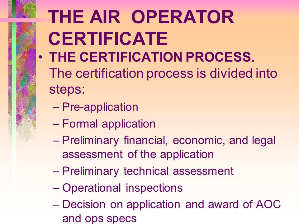 THE AIR OPERATOR CERTIFICATE THE CERTIFICATION PROCESS. The certification process is divided into steps: –Pre-application –Formal application –Prelimi