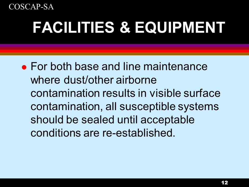 COSCAP-SA 12 FACILITIES & EQUIPMENT l For both base and line maintenance where dust/other airborne contamination results in visible surface contaminat
