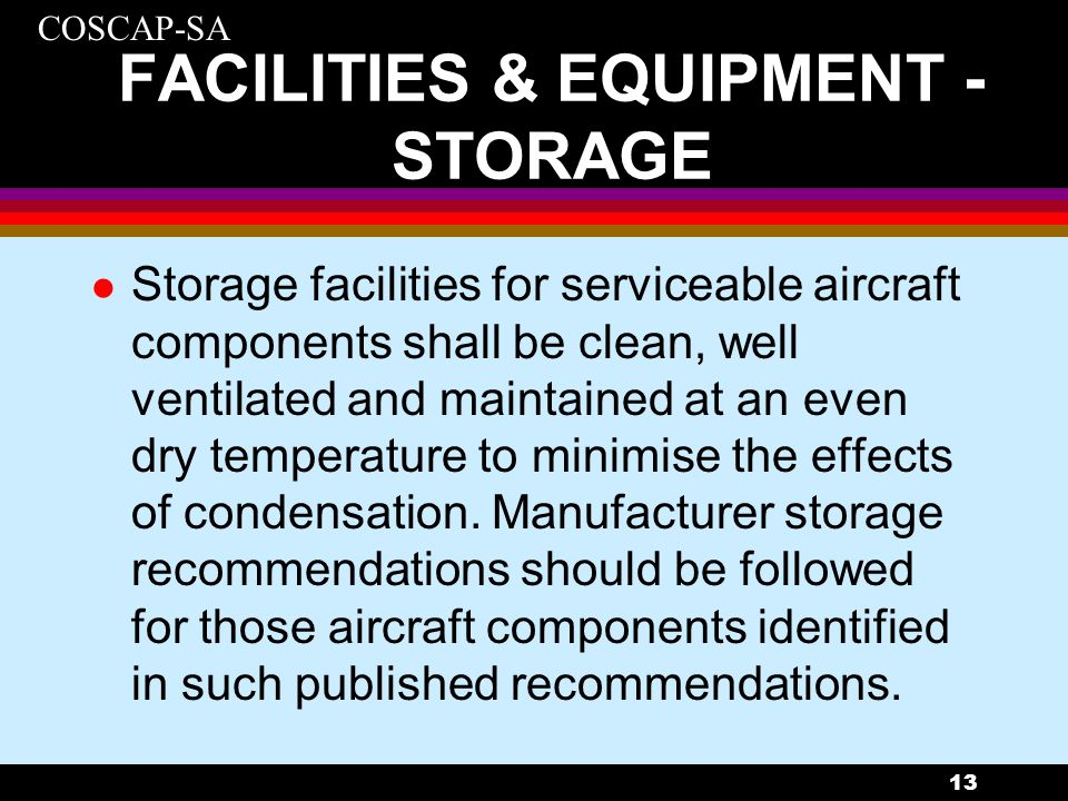 COSCAP-SA 13 FACILITIES & EQUIPMENT - STORAGE l Storage facilities for serviceable aircraft components shall be clean, well ventilated and maintained