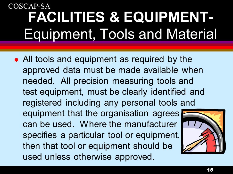 COSCAP-SA 15 FACILITIES & EQUIPMENT- Equipment, Tools and Material l All tools and equipment as required by the approved data must be made available w