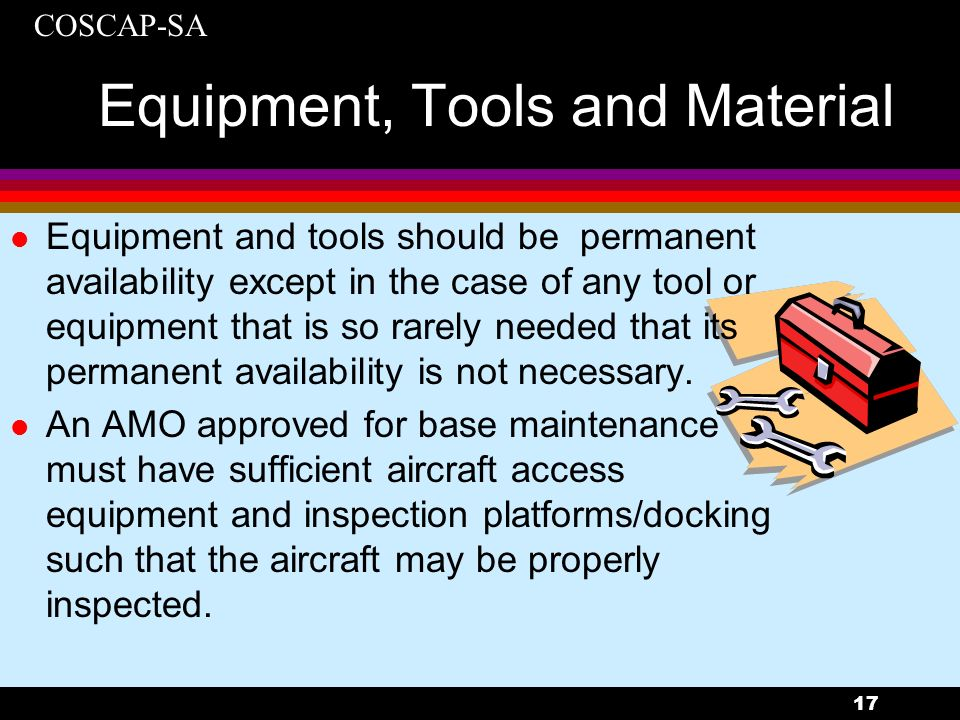 COSCAP-SA 17 Equipment, Tools and Material l Equipment and tools should be permanent availability except in the case of any tool or equipment that is