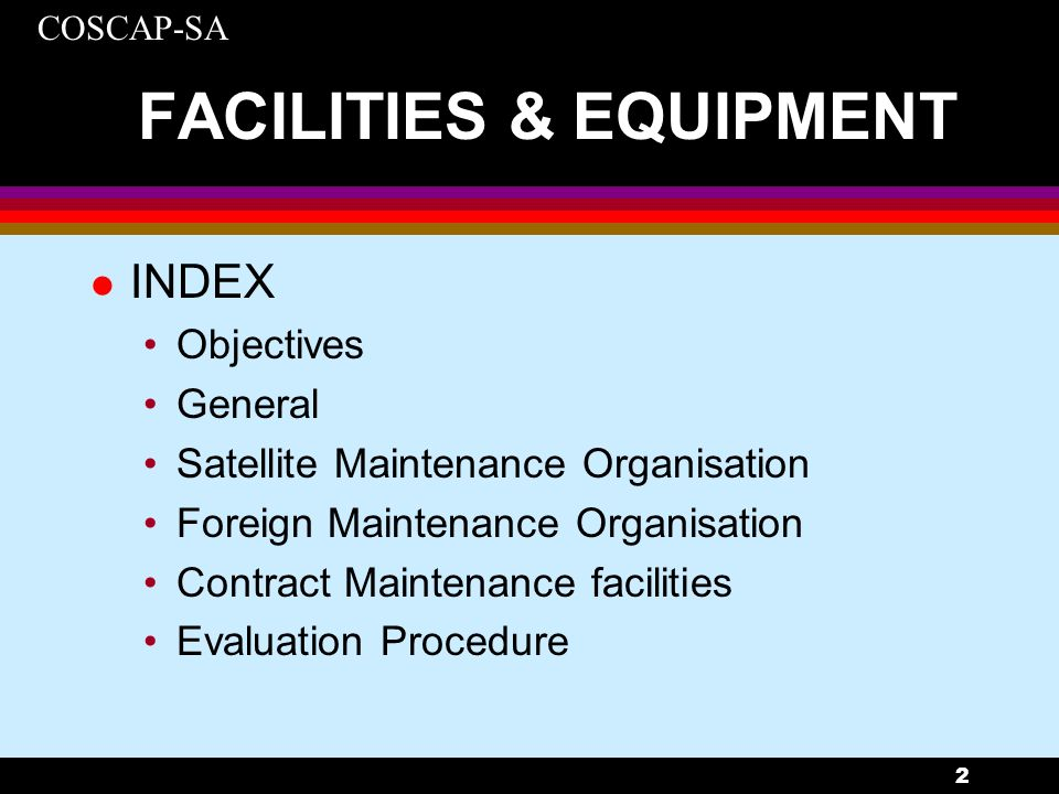 COSCAP-SA 2 FACILITIES & EQUIPMENT l INDEX Objectives General Satellite Maintenance Organisation Foreign Maintenance Organisation Contract Maintenance