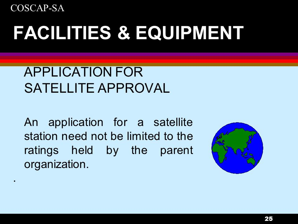 COSCAP-SA 25 FACILITIES & EQUIPMENT APPLICATION FOR SATELLITE APPROVAL An application for a satellite station need not be limited to the ratings held