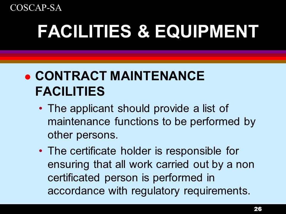 COSCAP-SA 26 FACILITIES & EQUIPMENT l CONTRACT MAINTENANCE FACILITIES The applicant should provide a list of maintenance functions to be performed by