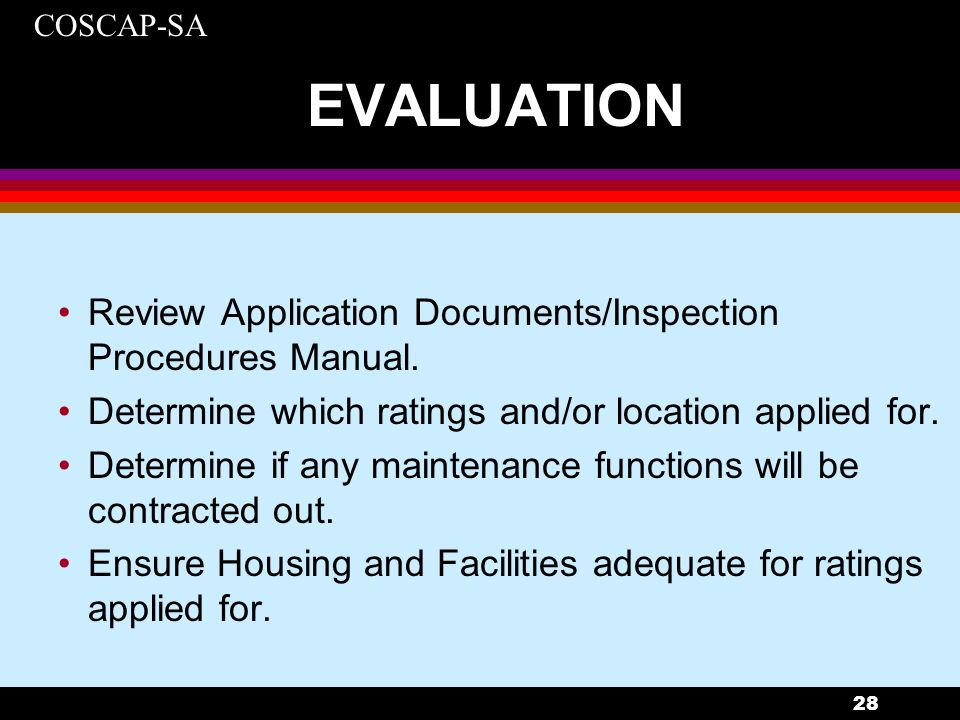 COSCAP-SA 28 EVALUATION Review Application Documents/Inspection Procedures Manual. Determine which ratings and/or location applied for. Determine if a
