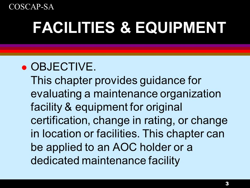 COSCAP-SA 14 FACILITIES & EQUIPMENT - STORAGE l Storage racks should be strong enough to hold aircraft components and provide sufficient support for large aircraft components such that the component is not distorted during storage.