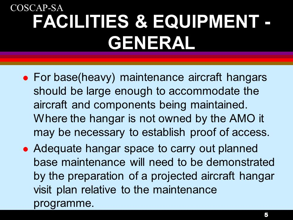 COSCAP-SA 5 FACILITIES & EQUIPMENT - GENERAL l For base(heavy) maintenance aircraft hangars should be large enough to accommodate the aircraft and com