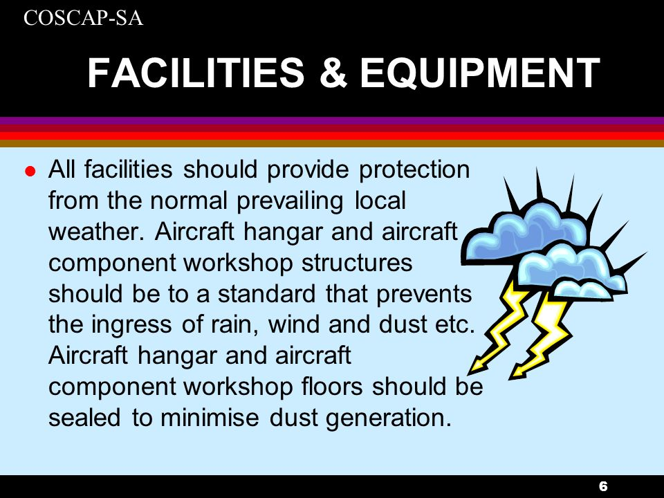 COSCAP-SA 7 FACILITIES & EQUIPMENT l Office accommodation should be such that staff, whether they be management, planning, technical records, quality or certifying staff, can carry out their designated tasks in a manner that contributes to good aircraft maintenance standards.