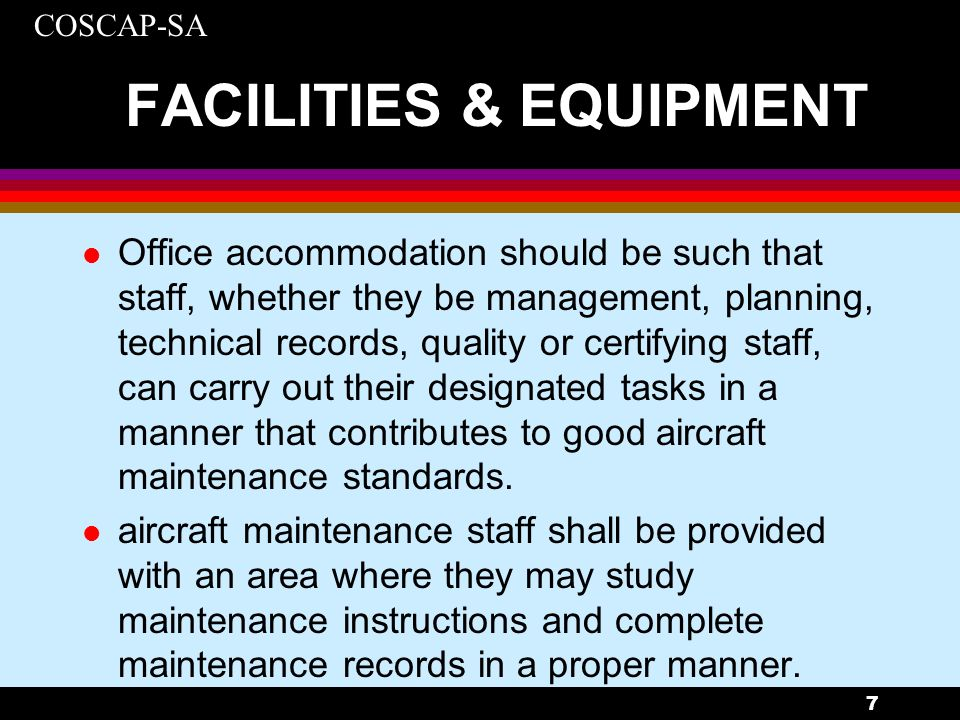 COSCAP-SA 8 FACILITIES & EQUIPMENT l Hangars used to house aircraft together with office accommodation should be such as to ensure the working environment permits personnel to carry out work tasks in an effective manner.