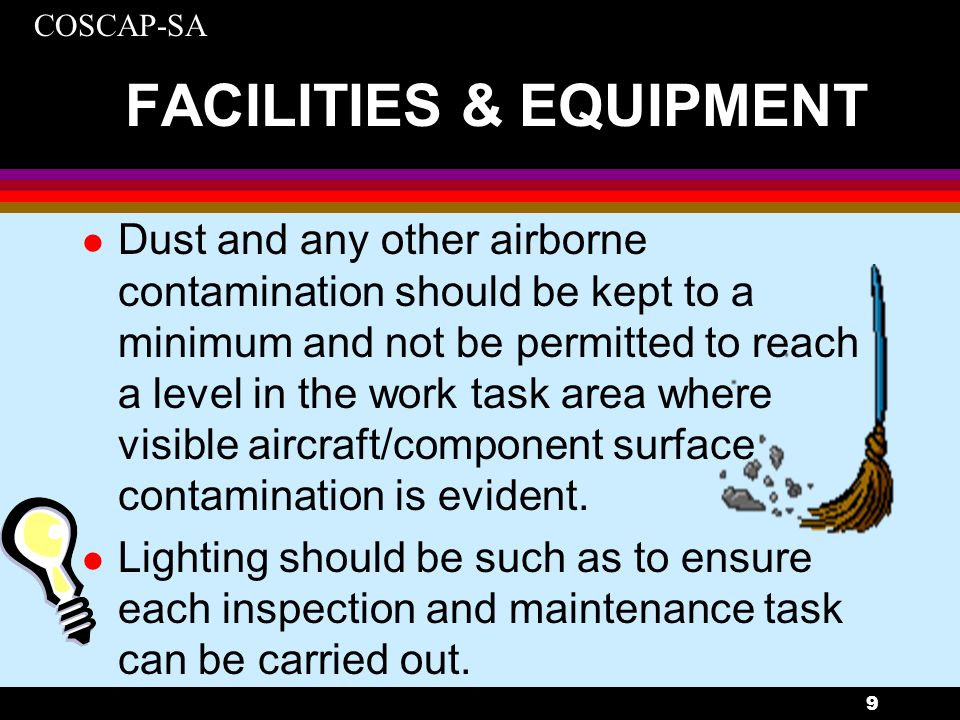 COSCAP-SA 10 FACILITIES & EQUIPMENT l Noise levels should not be permitted to rise to the point of distracting personnel from carrying out inspection tasks.