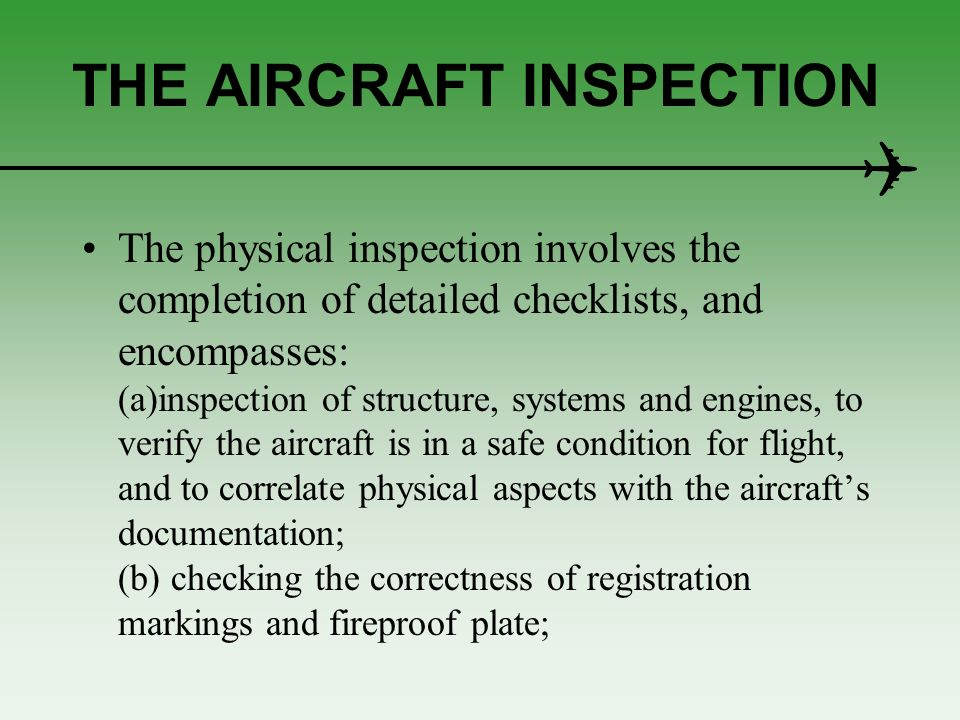 THE AIRCRAFT INSPECTION The physical inspection involves the completion of detailed checklists, and encompasses: (a)inspection of structure, systems a