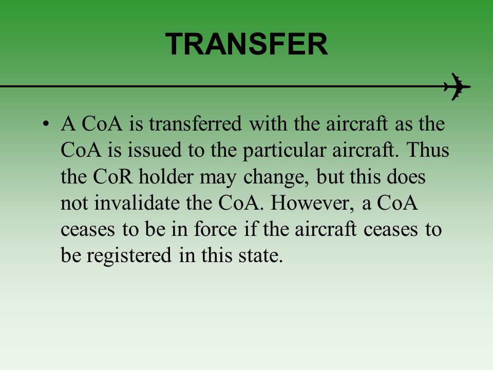 TRANSFER A CoA is transferred with the aircraft as the CoA is issued to the particular aircraft. Thus the CoR holder may change, but this does not inv