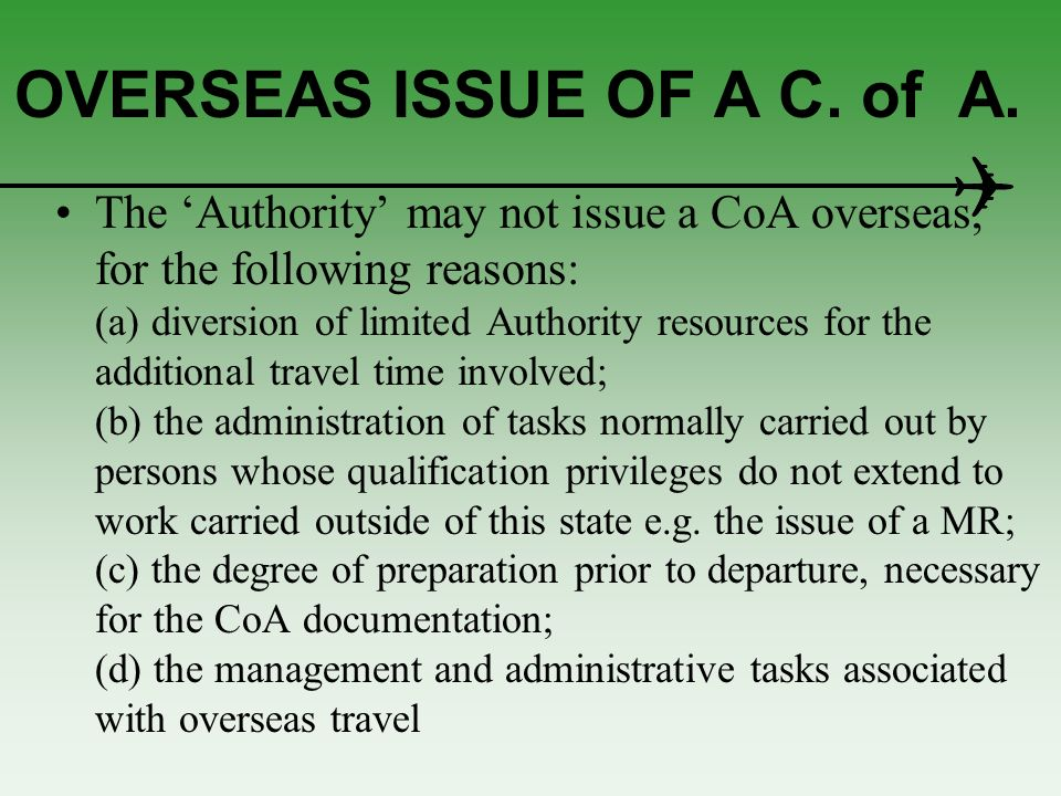 OVERSEAS ISSUE OF A C. of A. The Authority may not issue a CoA overseas, for the following reasons: (a) diversion of limited Authority resources for t