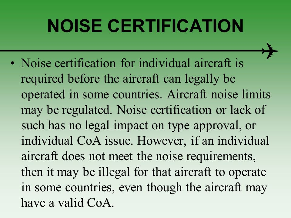 NOISE CERTIFICATION Noise certification for individual aircraft is required before the aircraft can legally be operated in some countries. Aircraft no