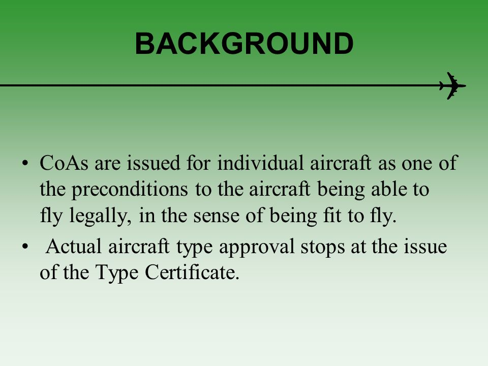 BACKGROUND The C of A issue process involves ensuring that: (a) the aircraft conforms with the type design; this in turn ensures that the aircraft meets: –a design standard; and –the specified airworthiness requirements; (b) the aircraft is free from defects; (c) the required modifications, have been embodied; (d) the required operational equipment has been fitted; (e) the aircrafts airworthiness state is properly reflected in the required documentation.