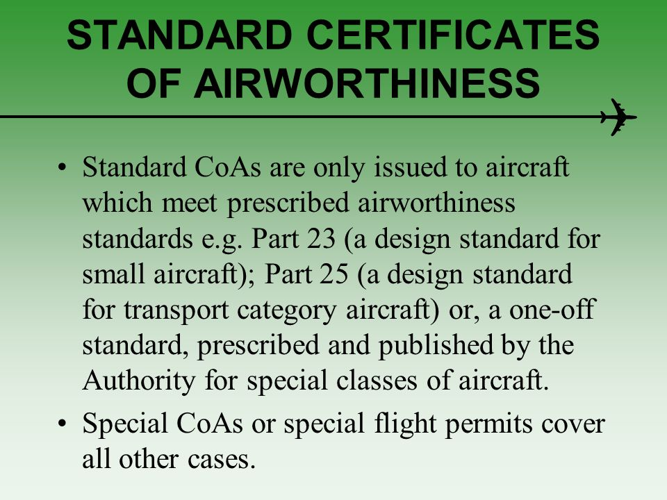OTHER BASIC PREREQUISITES As well as the aircraft being registered and appropriately marked, in accordance with the regulations, there are two other basic prerequisites for issue of a standard CoA: (a) the aircraft must have been type certificated; (b) many states require that a fireproof plate is secured to the aircraft.