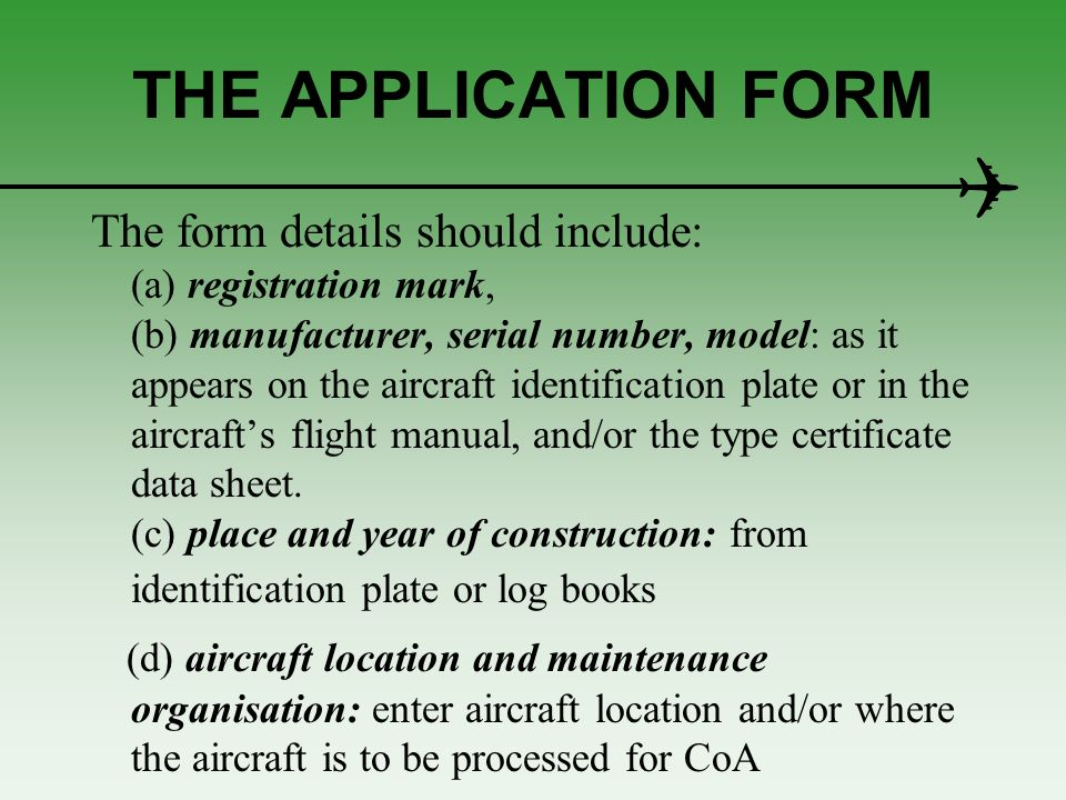 SUPPLY OF DATA All aircraft The following data should be made available at the time of application: the Certificate of Registration evidence that the particular aircraft complies with the type design; the logbooks or equivalent maintenance records for the aircraft; the current weight and balance report a copy of the Aircraft Flight Manual.