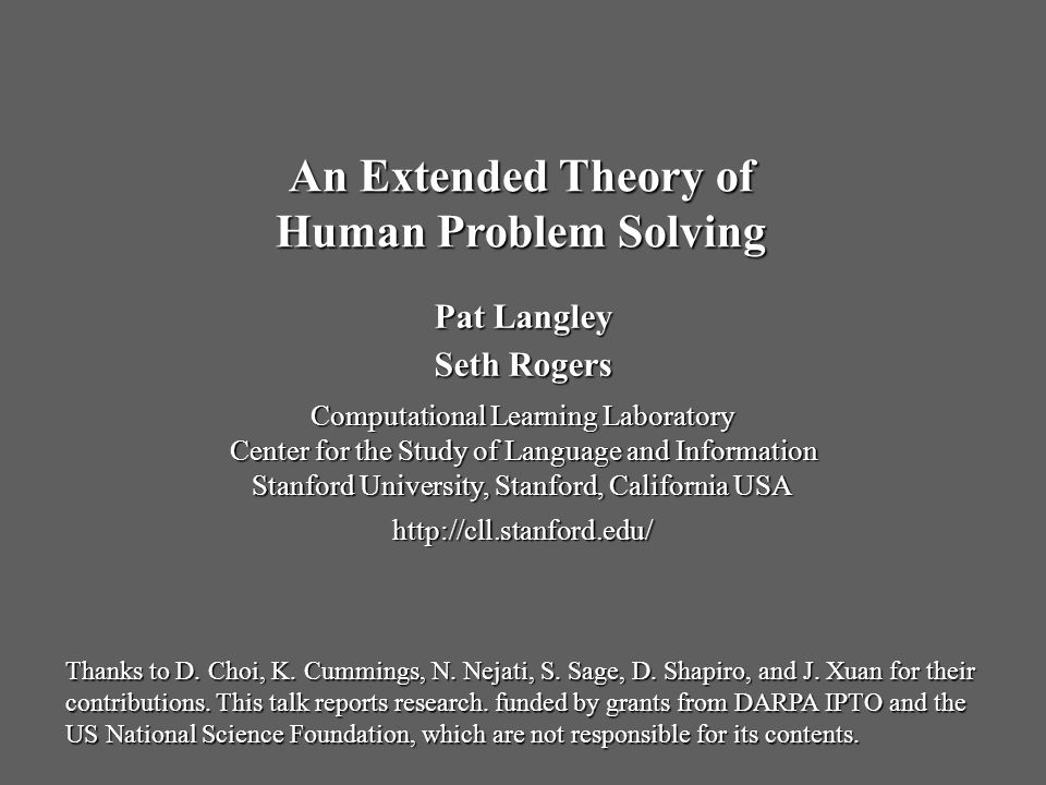 Pat Langley Seth Rogers Computational Learning Laboratory Center for the Study of Language and Information Stanford University, Stanford, California USA http://cll.stanford.edu/ An Extended Theory of Human Problem Solving Thanks to D.