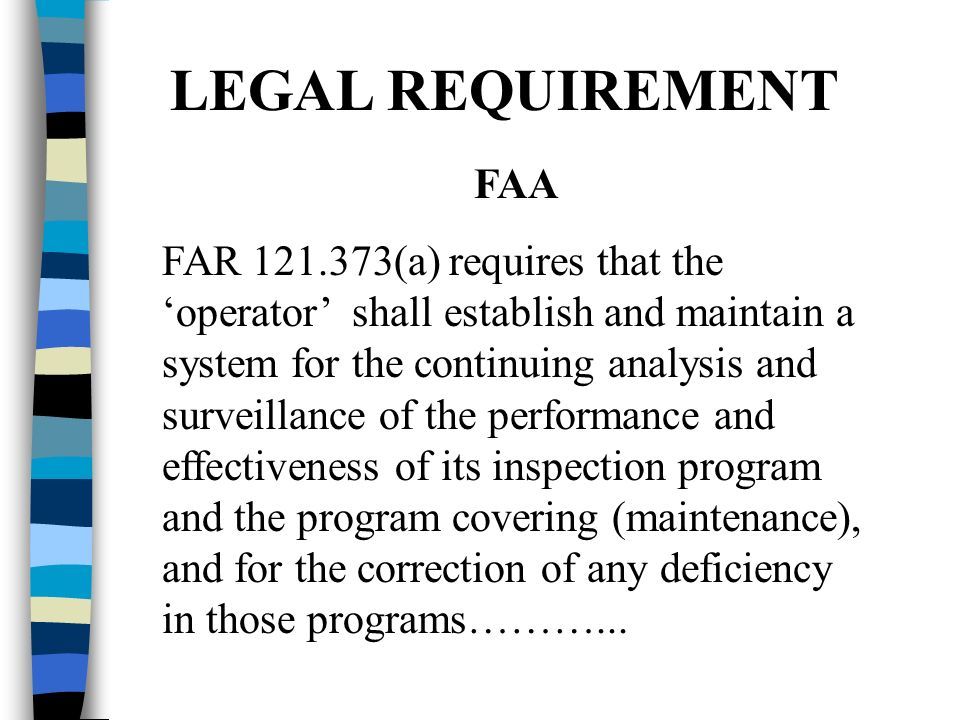 LEGAL REQUIREMENT FAA FAR 121.373(a) requires that the operator shall establish and maintain a system for the continuing analysis and surveillance of the performance and effectiveness of its inspection program and the program covering (maintenance), and for the correction of any deficiency in those programs………...