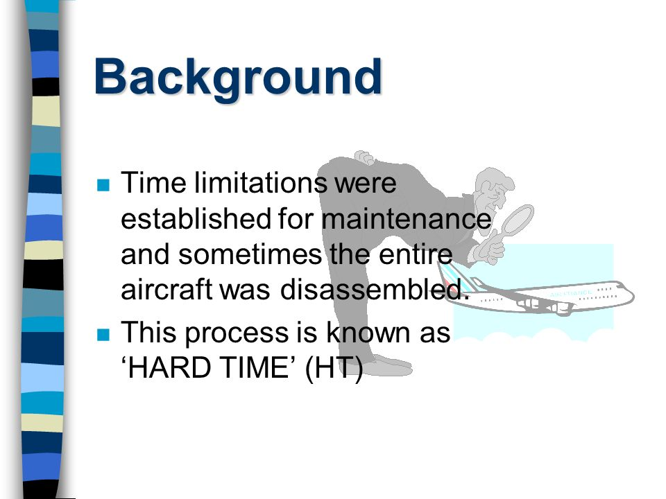 Background n Time limitations were established for maintenance and sometimes the entire aircraft was disassembled.